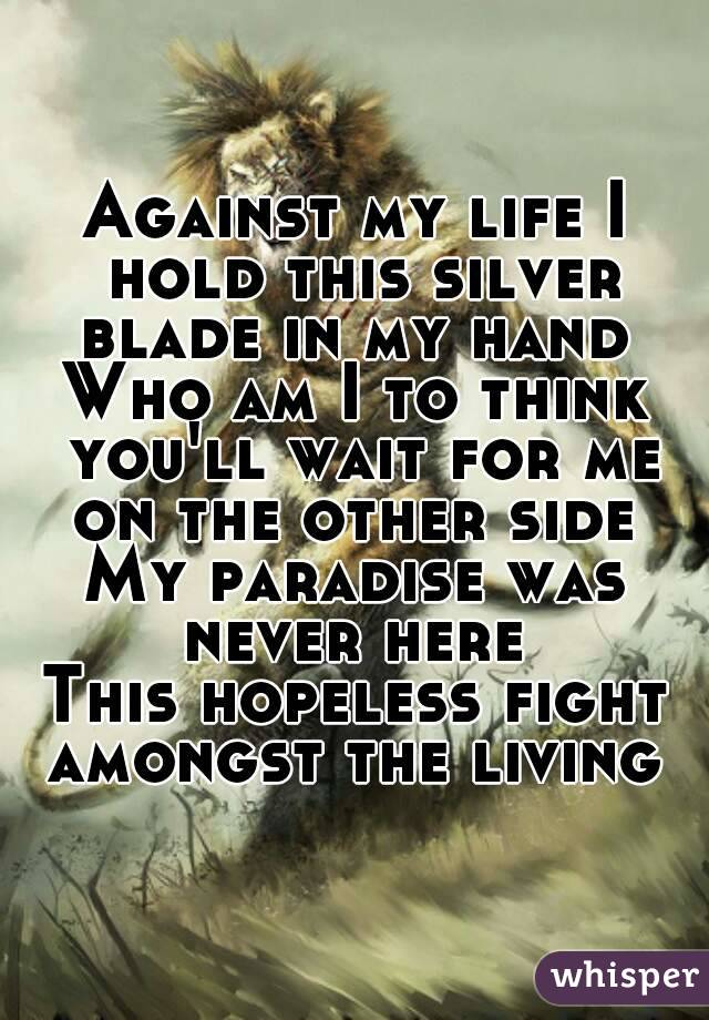 Against my life I hold this silver blade in my hand  Who am I to think you'll wait for me on the other side  My paradise was never here  This hopeless fight amongst the living