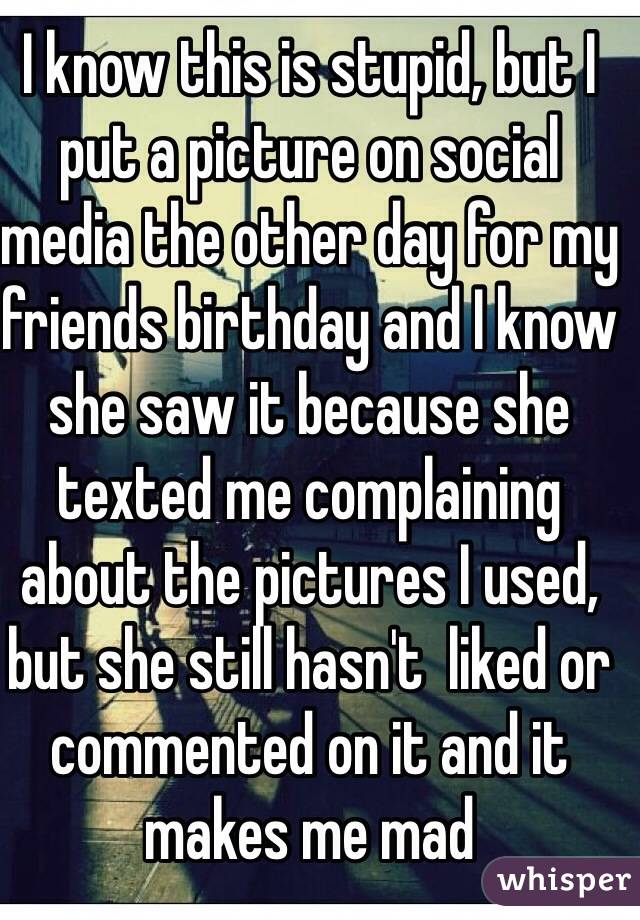 I know this is stupid, but I put a picture on social media the other day for my friends birthday and I know she saw it because she texted me complaining about the pictures I used, but she still hasn't  liked or commented on it and it makes me mad