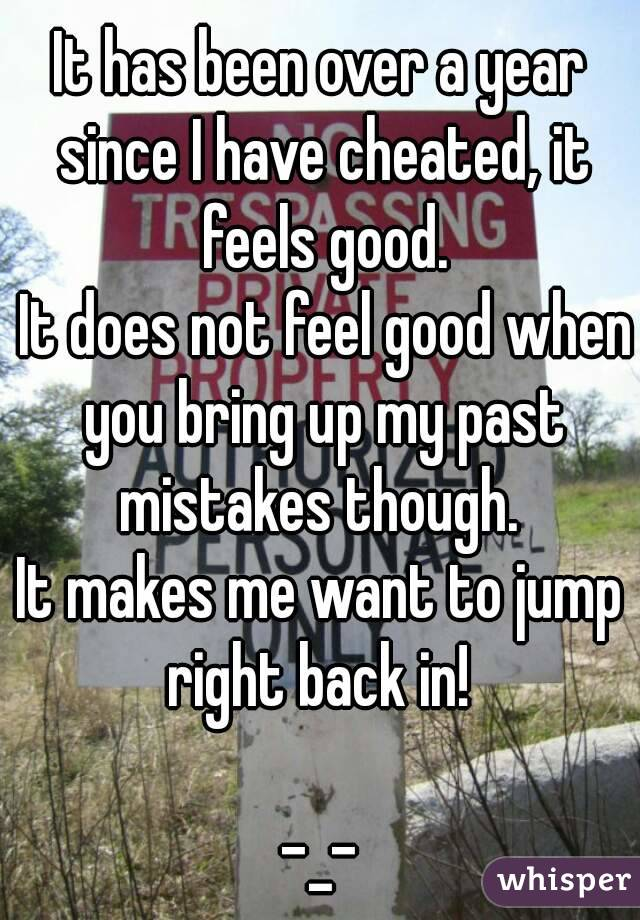 It has been over a year since I have cheated, it feels good.  It does not feel good when you bring up my past mistakes though.  It makes me want to jump right back in!   -_-