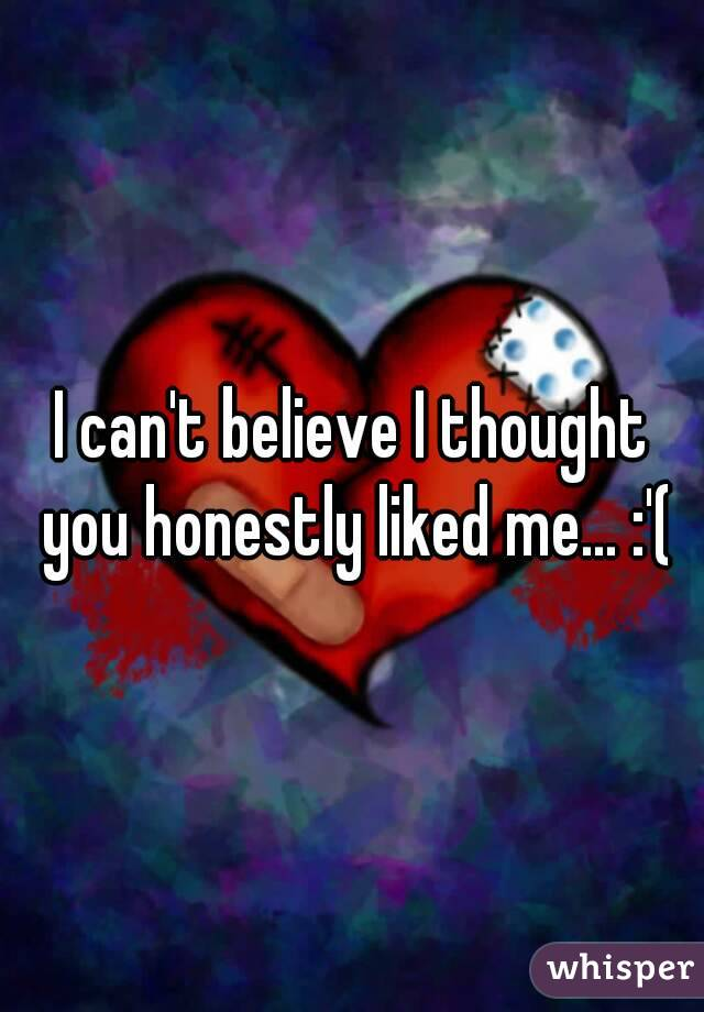 I can't believe I thought you honestly liked me... :'(