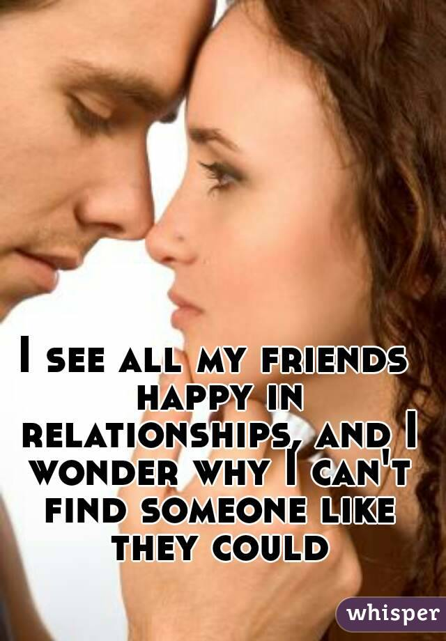 I see all my friends happy in relationships, and I wonder why I can't find someone like they could
