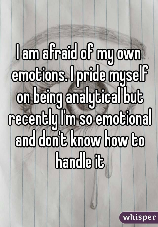 I am afraid of my own emotions. I pride myself on being analytical but recently I'm so emotional and don't know how to handle it