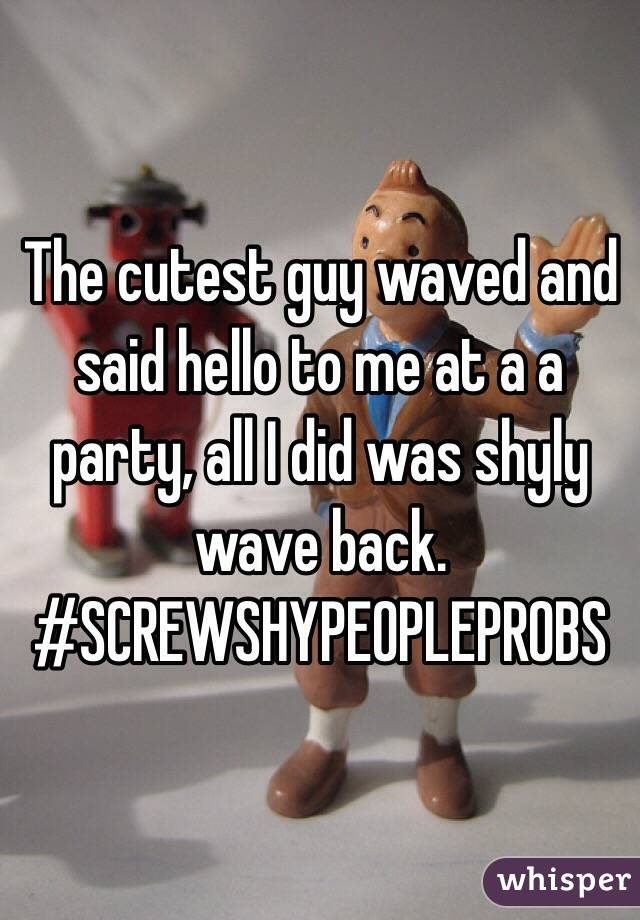 The cutest guy waved and said hello to me at a a party, all I did was shyly wave back.  #SCREWSHYPEOPLEPROBS