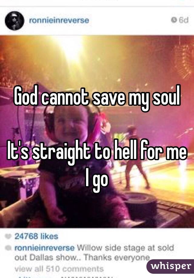God cannot save my soul  It's straight to hell for me I go
