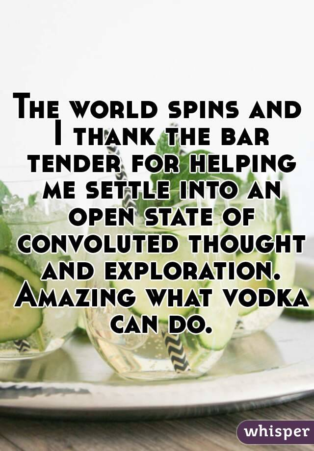 The world spins and I thank the bar tender for helping me settle into an open state of convoluted thought and exploration. Amazing what vodka can do.