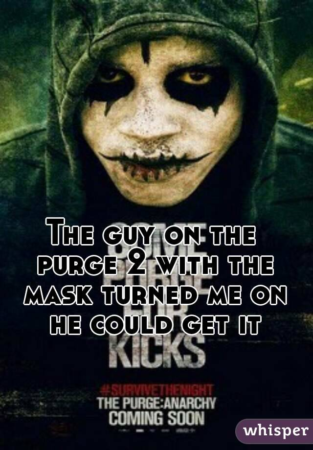 The guy on the purge 2 with the mask turned me on he could get it