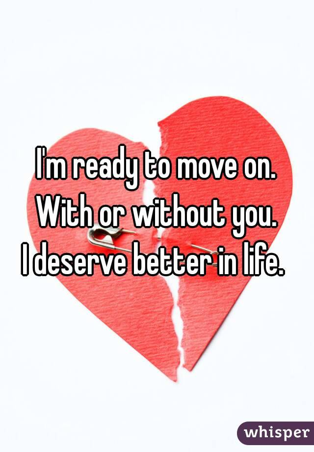 I'm ready to move on. With or without you. I deserve better in life.