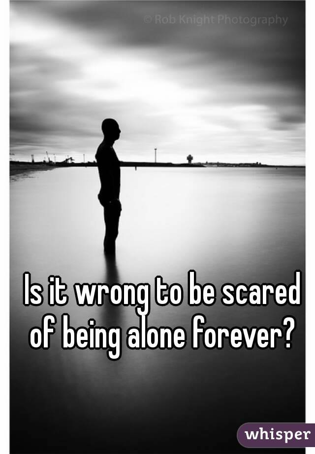 Is it wrong to be scared of being alone forever?