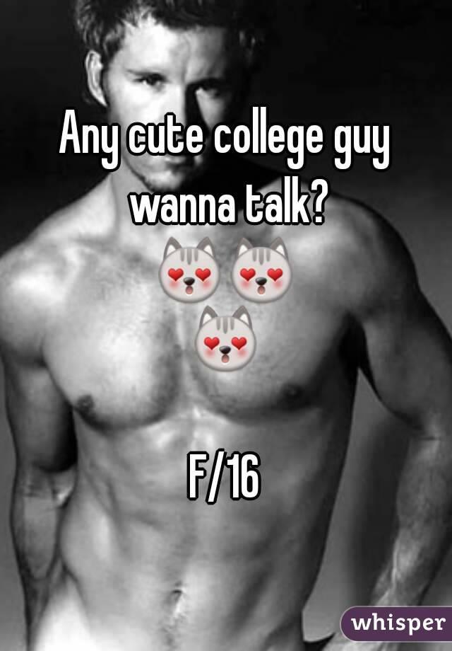 Any cute college guy wanna talk? 😻😻😻  F/16