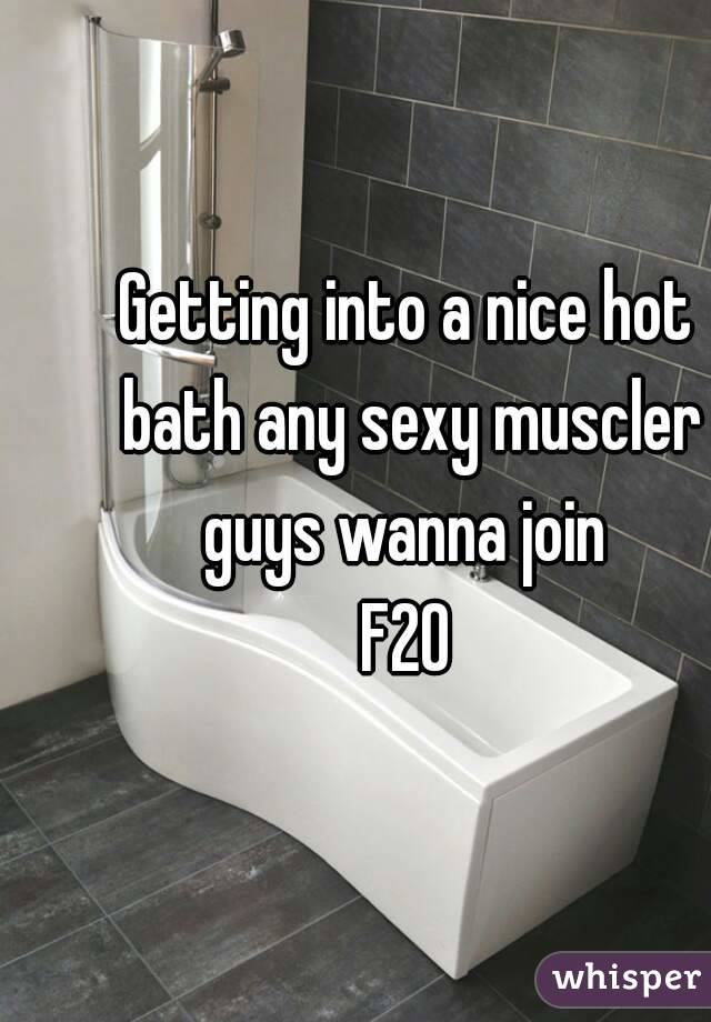 Getting into a nice hot bath any sexy muscler guys wanna join  F20