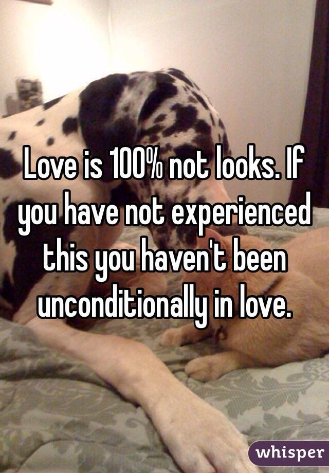 Love is 100% not looks. If you have not experienced this you haven't been unconditionally in love.