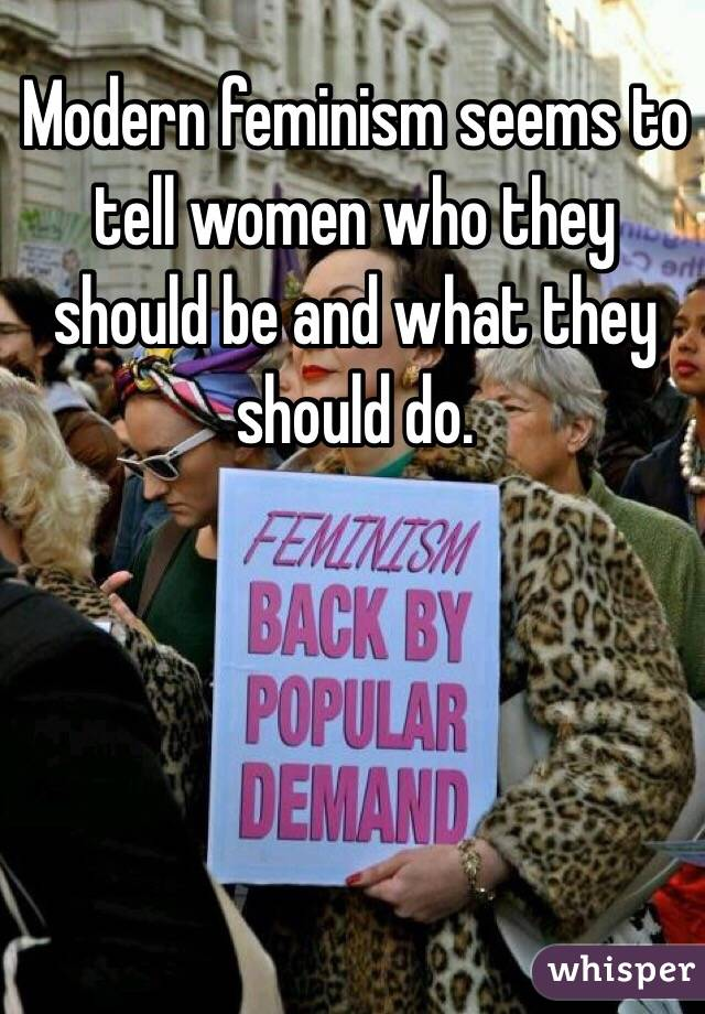 Modern feminism seems to tell women who they should be and what they should do.