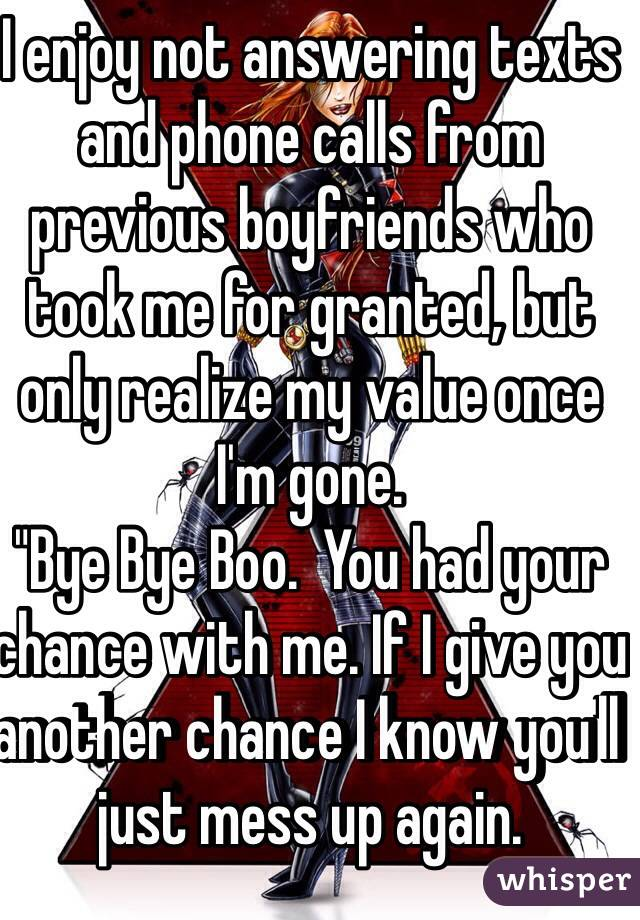 """I enjoy not answering texts and phone calls from previous boyfriends who took me for granted, but only realize my value once I'm gone. """"Bye Bye Boo.  You had your chance with me. If I give you another chance I know you'll just mess up again."""