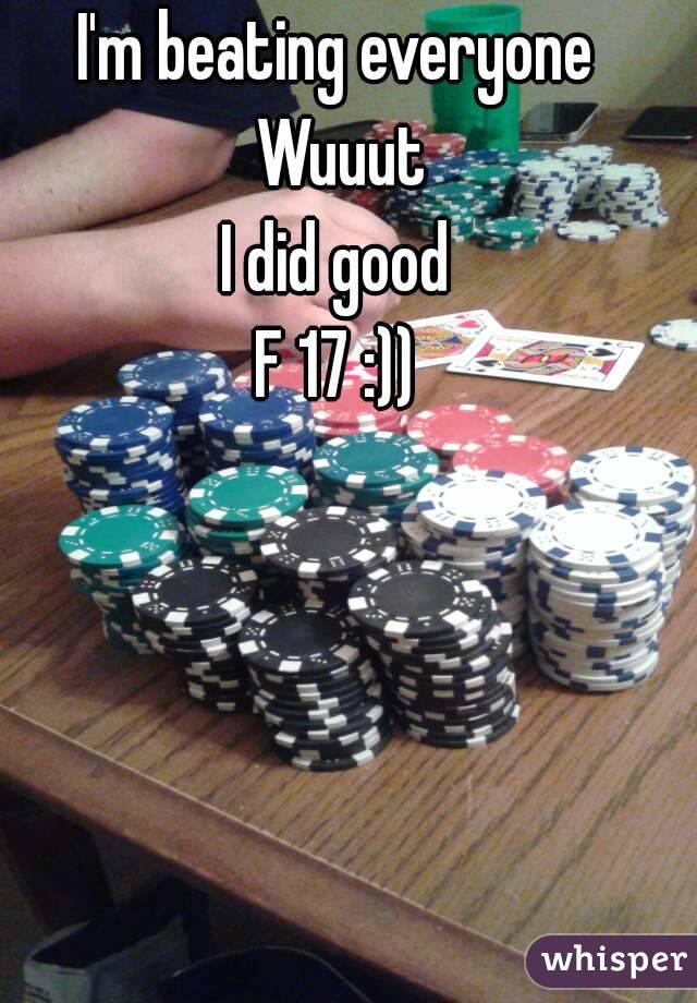 I'm beating everyone  Wuuut I did good F 17 :))