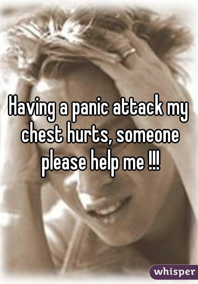 Having a panic attack my chest hurts, someone please help me !!!
