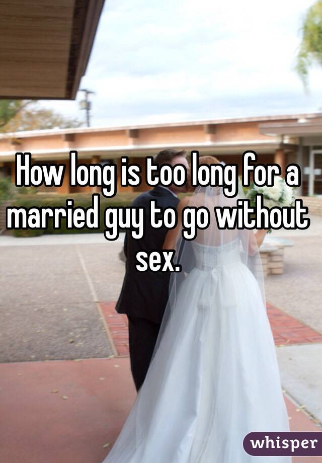 How long is too long for a married guy to go without sex.