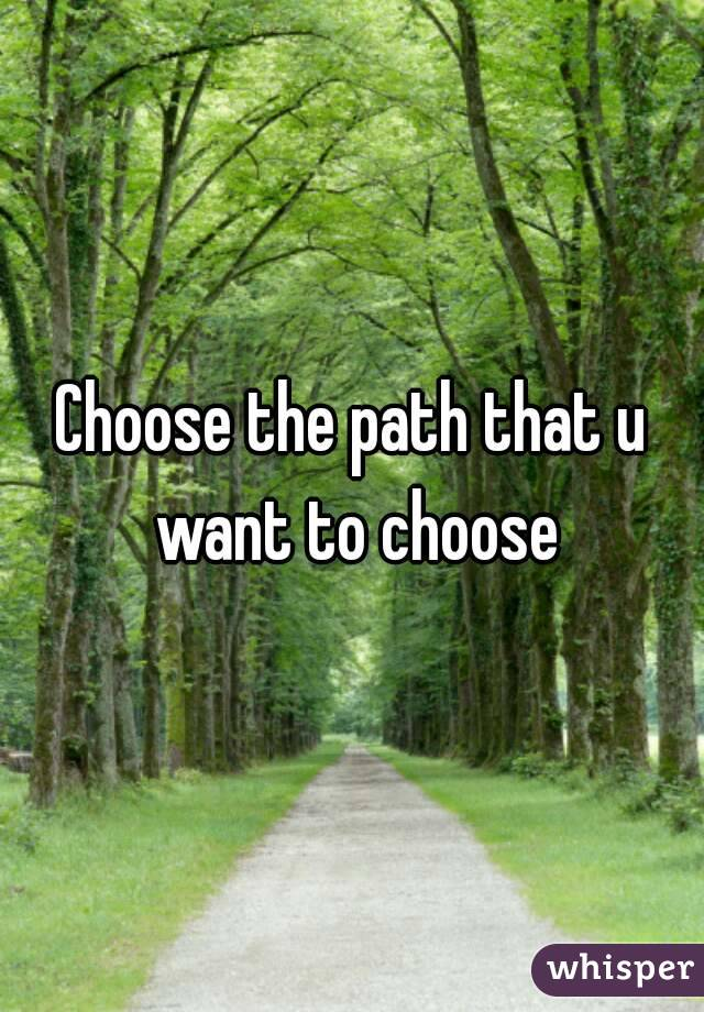 Choose the path that u want to choose