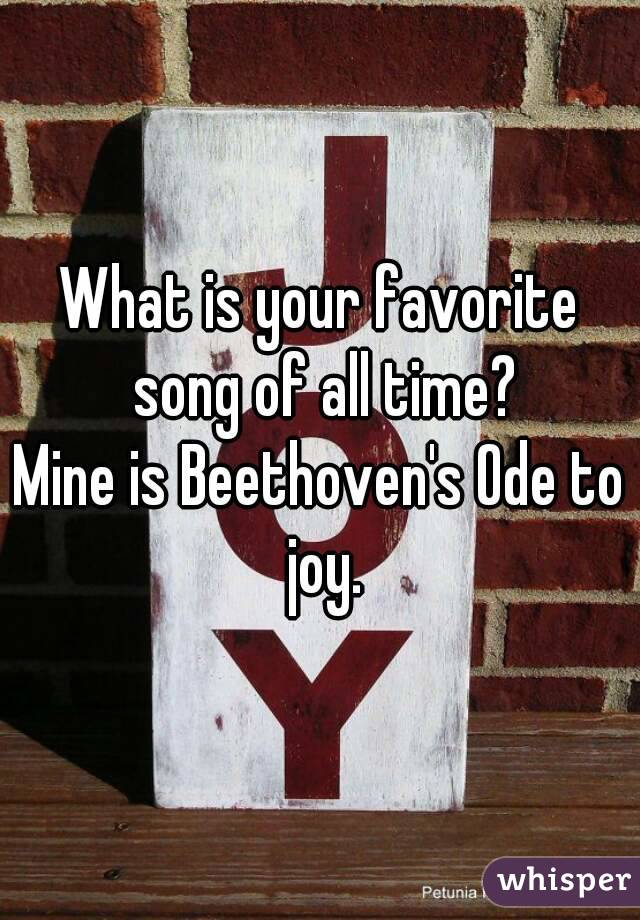 What is your favorite song of all time? Mine is Beethoven's Ode to joy.