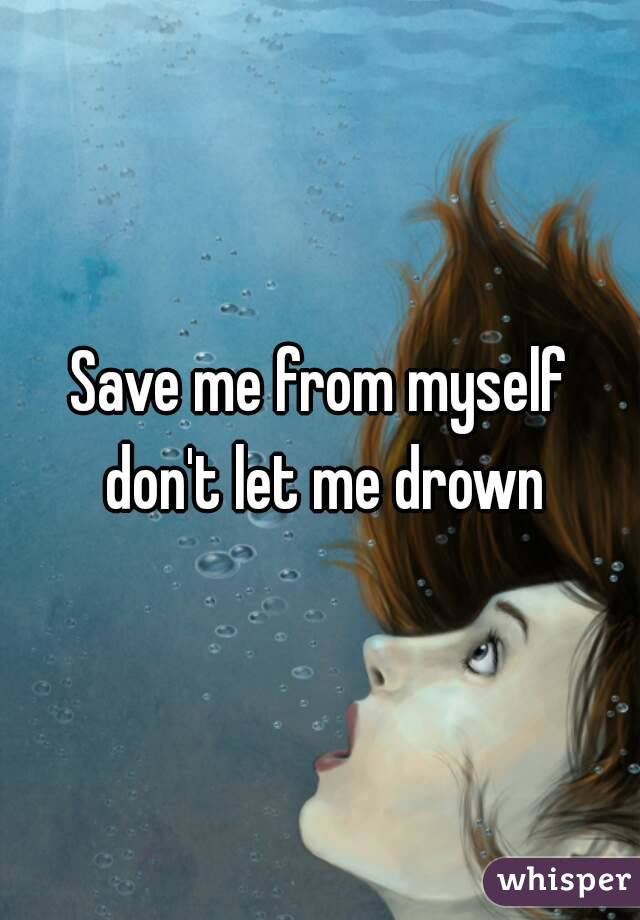 Save me from myself don't let me drown