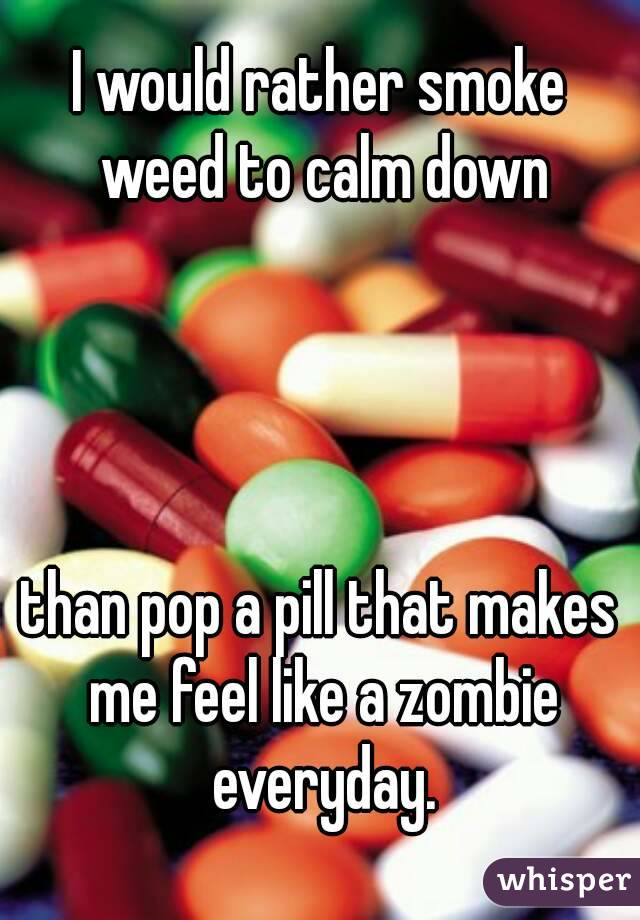I would rather smoke weed to calm down     than pop a pill that makes me feel like a zombie everyday.
