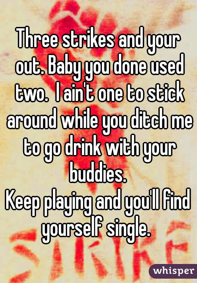 Three strikes and your out. Baby you done used two.  I ain't one to stick around while you ditch me to go drink with your buddies.  Keep playing and you'll find yourself single.