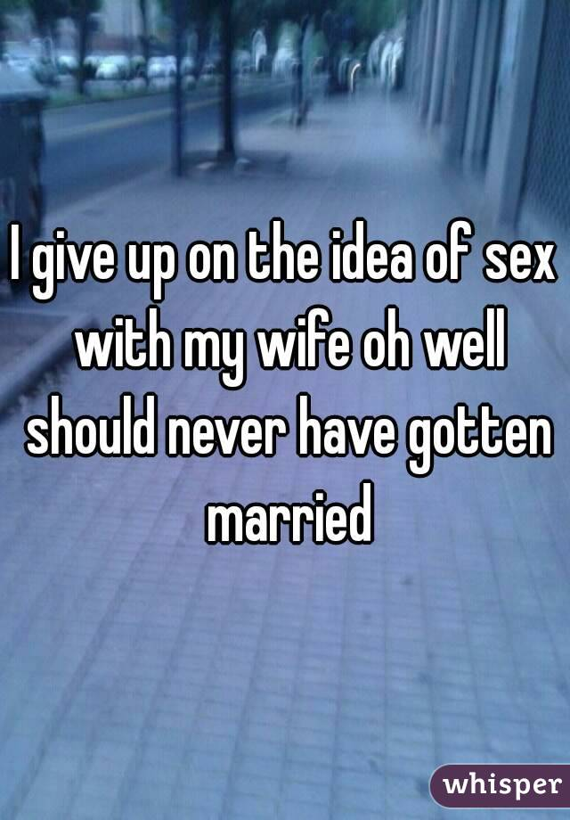 I give up on the idea of sex with my wife oh well should never have gotten married
