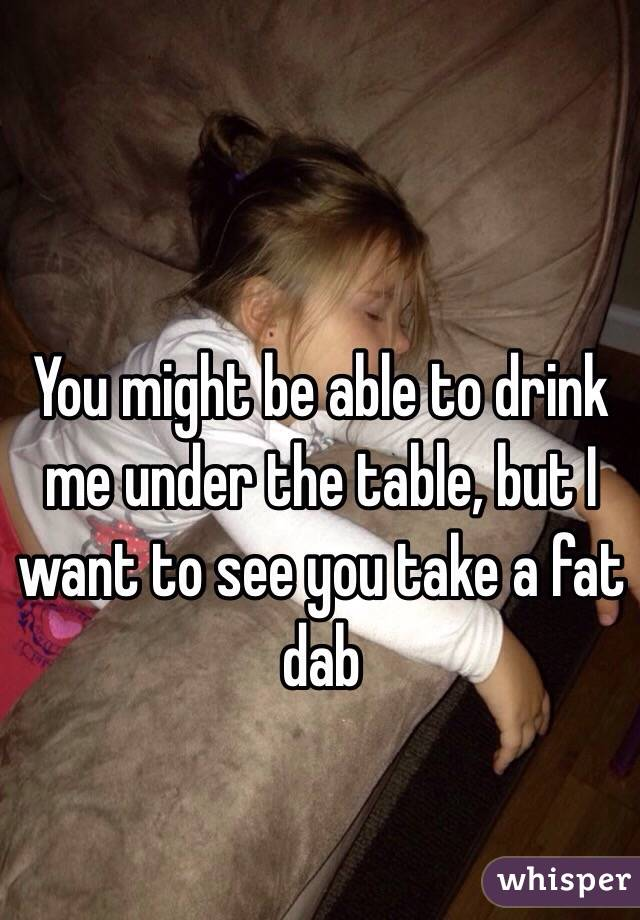You might be able to drink me under the table, but I want to see you take a fat dab