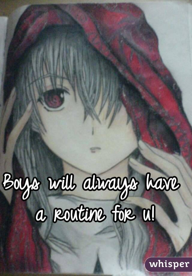 Boys will always have a routine for u!