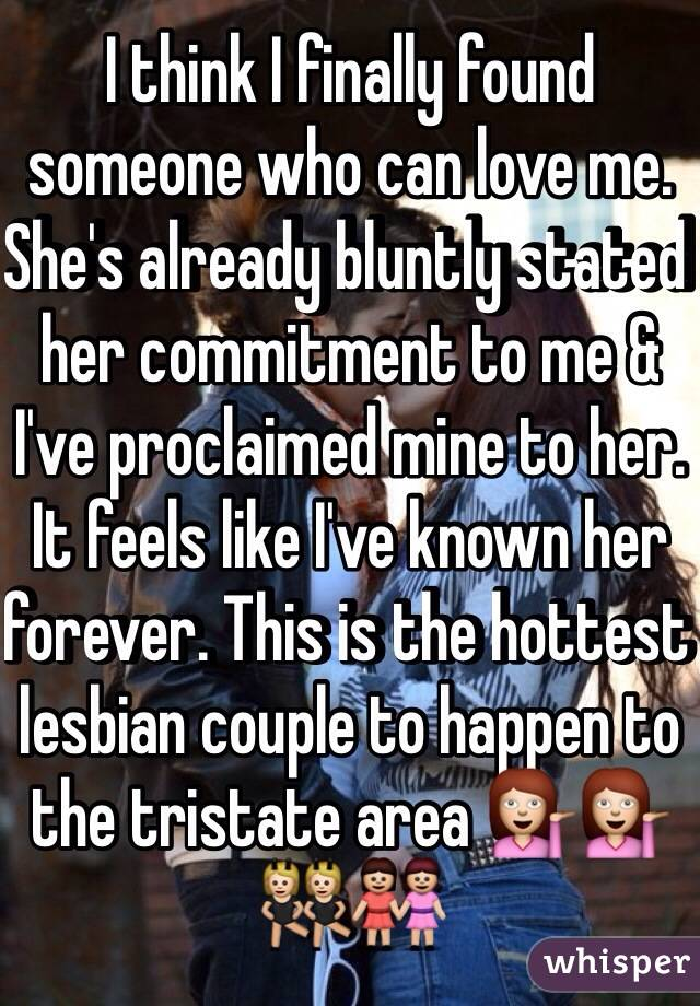 I think I finally found someone who can love me. She's already bluntly stated her commitment to me & I've proclaimed mine to her. It feels like I've known her forever. This is the hottest lesbian couple to happen to the tristate area 💁💁👯👭