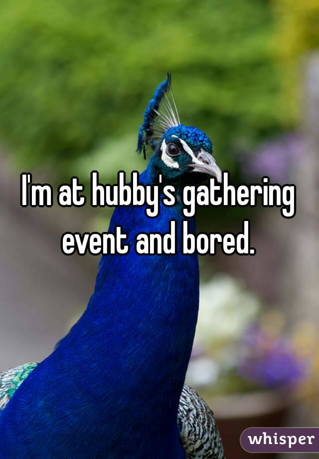 I'm at hubby's gathering event and bored.