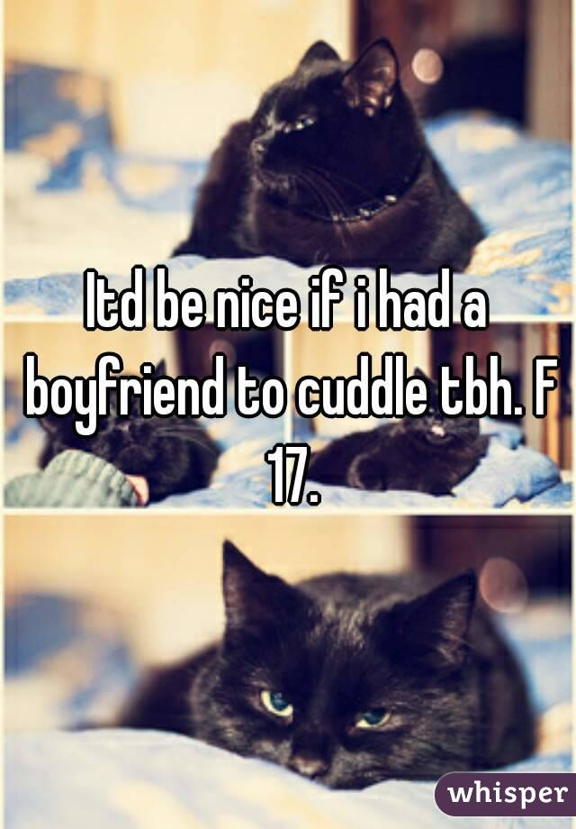 Itd be nice if i had a boyfriend to cuddle tbh. F 17.