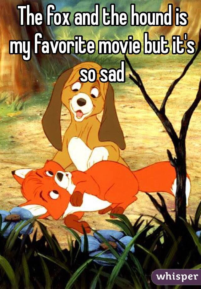 The fox and the hound is my favorite movie but it's so sad