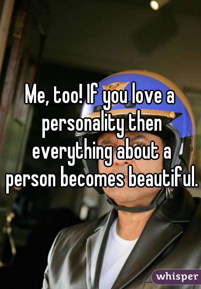 Me, too! If you love a personality then everything about a person becomes beautiful.