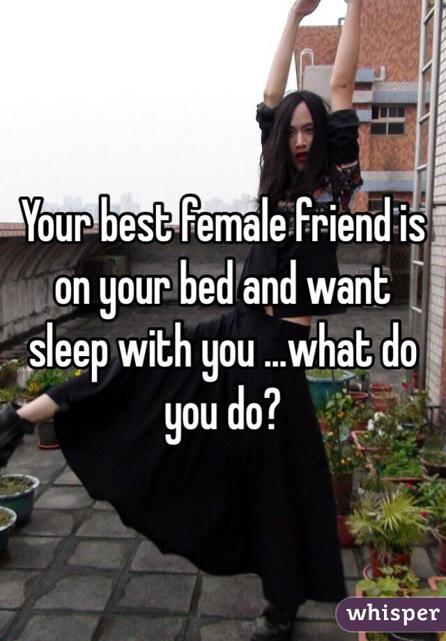 Your best female friend is on your bed and want sleep with you ...what do you do?