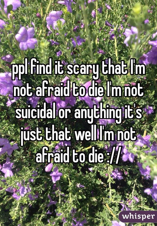 ppl find it scary that I'm not afraid to die I'm not suicidal or anything it's just that well I'm not afraid to die ://