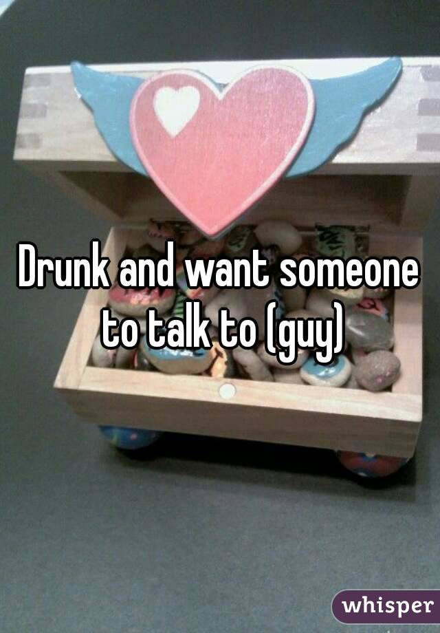 Drunk and want someone to talk to (guy)