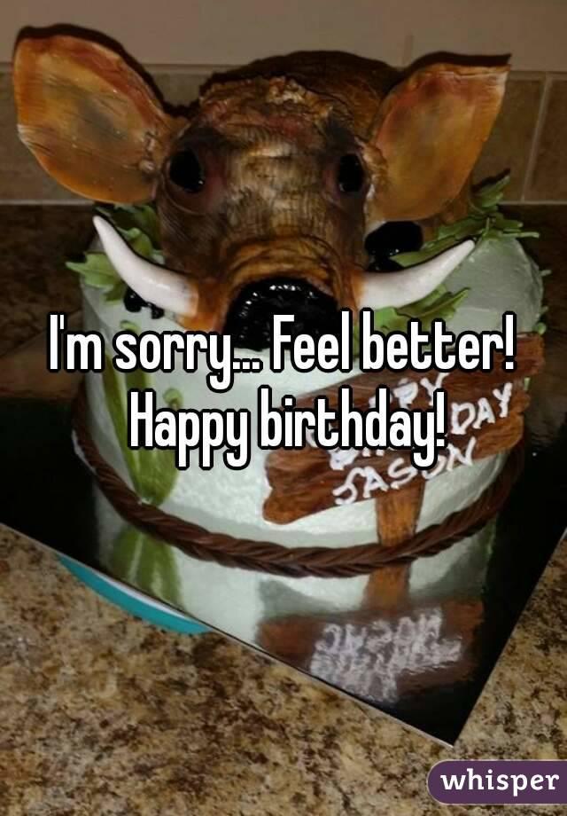 I'm sorry... Feel better! Happy birthday!