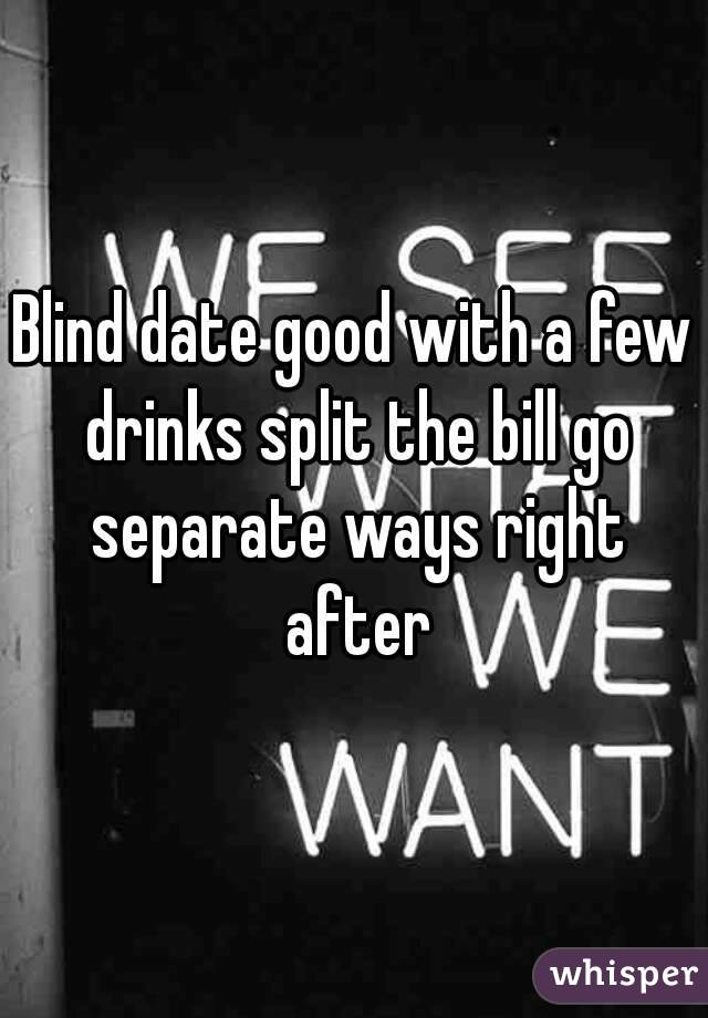 Blind date good with a few drinks split the bill go separate ways right after