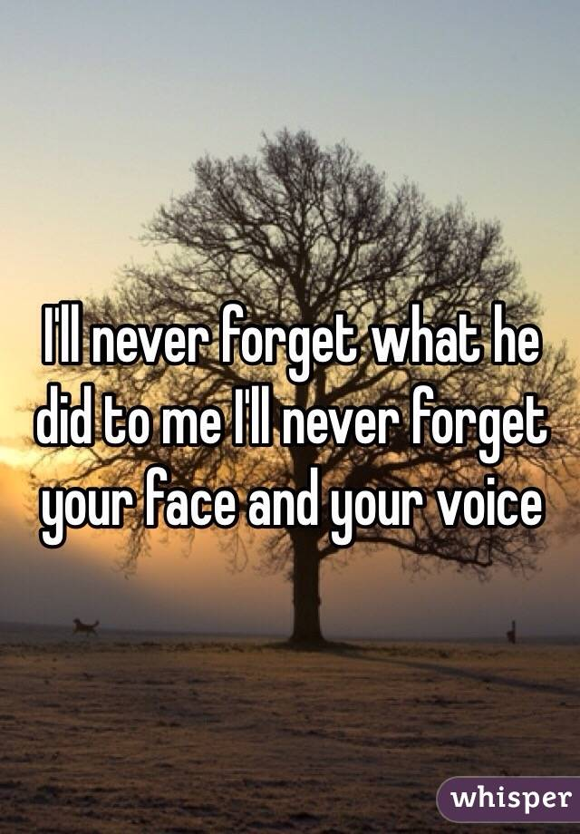 I'll never forget what he did to me I'll never forget your face and your voice