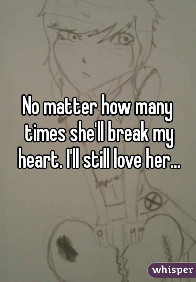 No matter how many times she'll break my heart. I'll still love her...