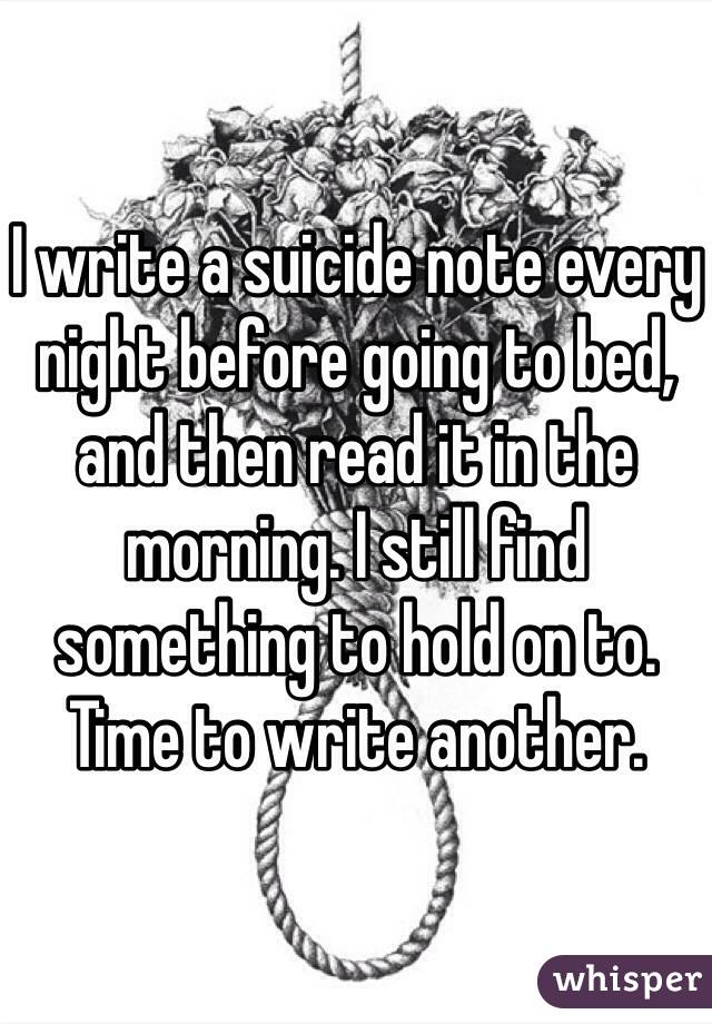 I write a suicide note every night before going to bed, and then read it in the morning. I still find something to hold on to. Time to write another.