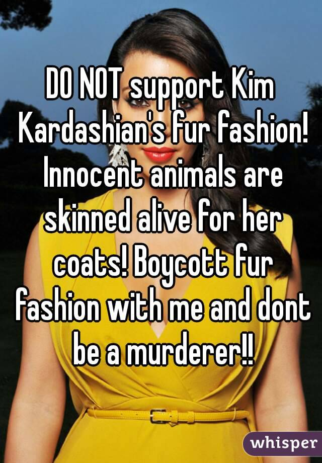 DO NOT support Kim Kardashian's fur fashion! Innocent animals are skinned alive for her coats! Boycott fur fashion with me and dont be a murderer!!