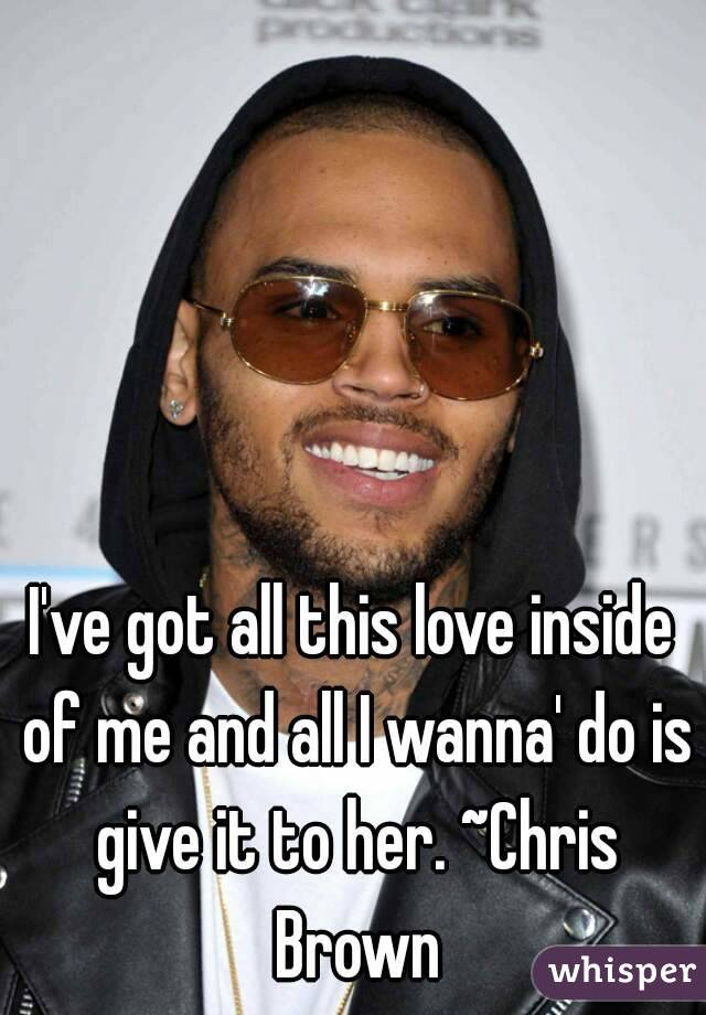 I've got all this love inside of me and all I wanna' do is give it to her. ~Chris Brown