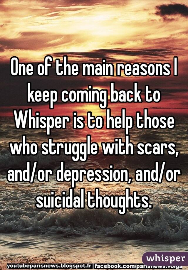 One of the main reasons I keep coming back to Whisper is to help those who struggle with scars, and/or depression, and/or suicidal thoughts.