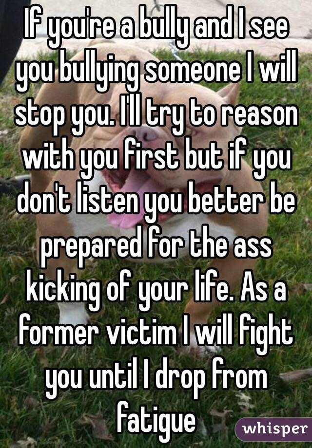 If you're a bully and I see you bullying someone I will stop you. I'll try to reason with you first but if you don't listen you better be prepared for the ass kicking of your life. As a former victim I will fight you until I drop from fatigue