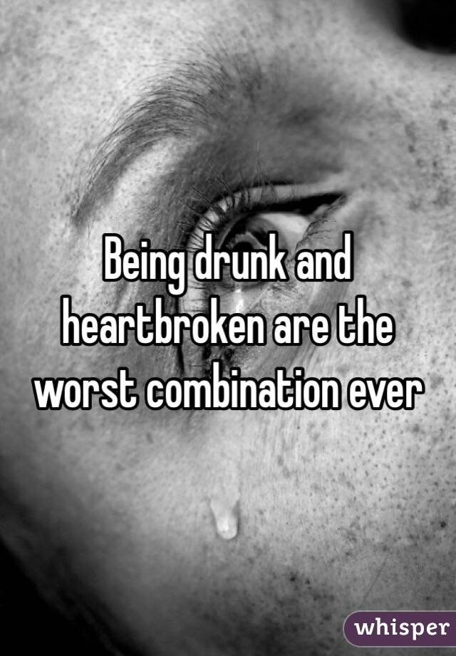 Being drunk and heartbroken are the worst combination ever