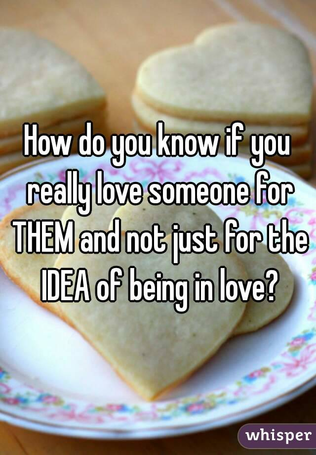 How do you know if you really love someone for THEM and not just for the IDEA of being in love?