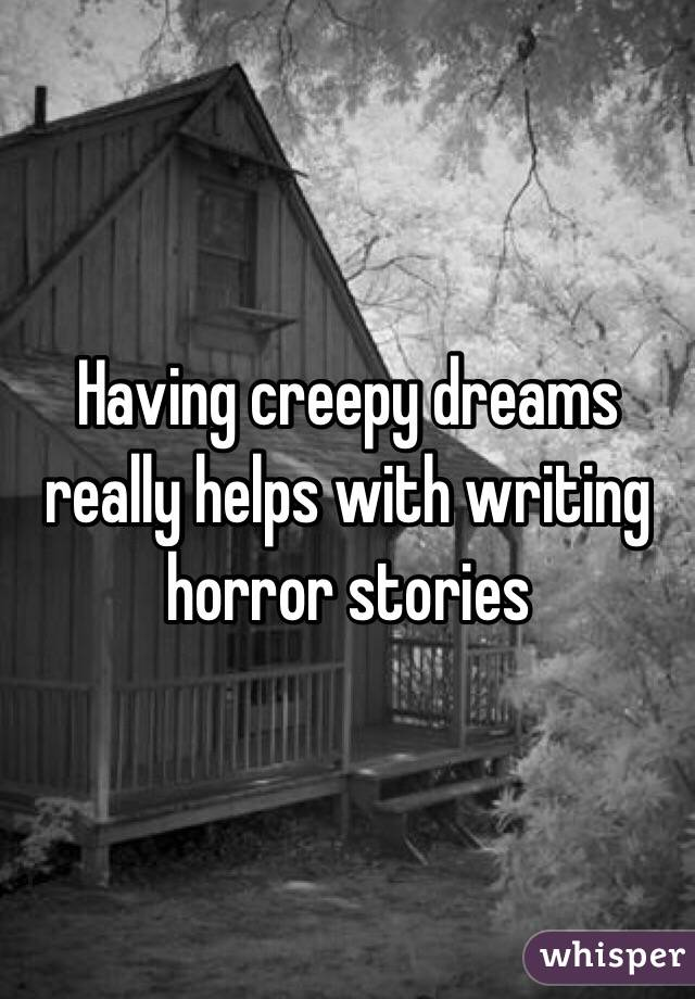 Having creepy dreams really helps with writing horror stories