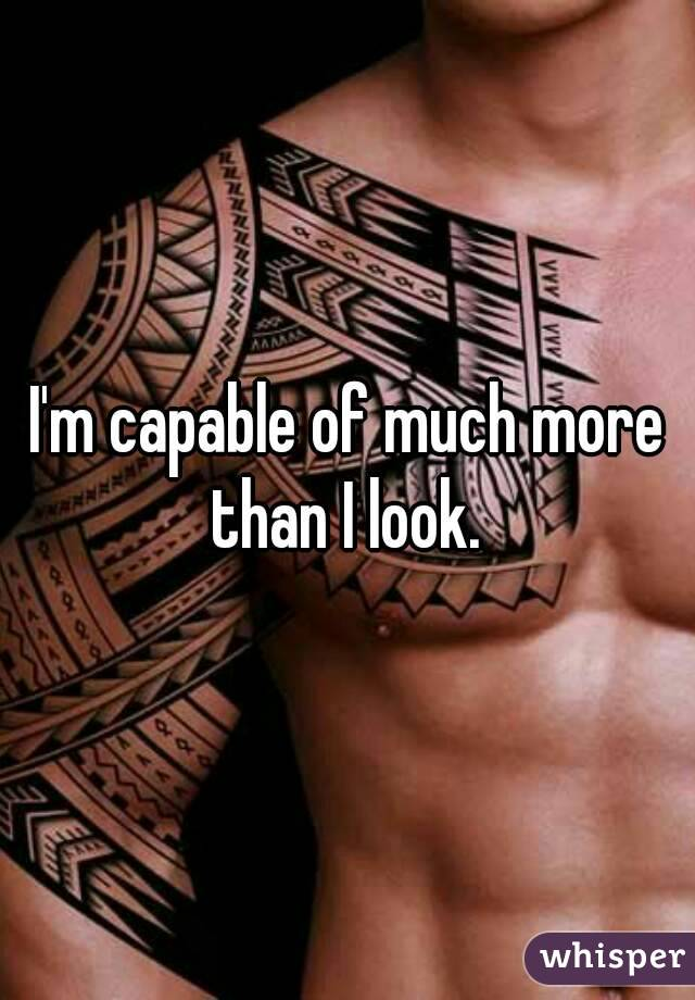 I'm capable of much more than I look.