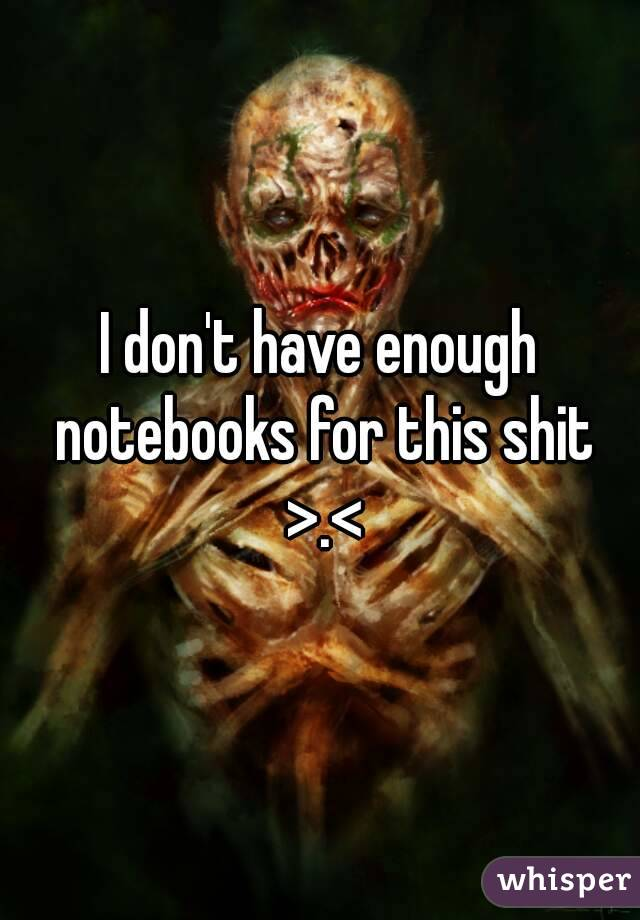 I don't have enough notebooks for this shit >.<